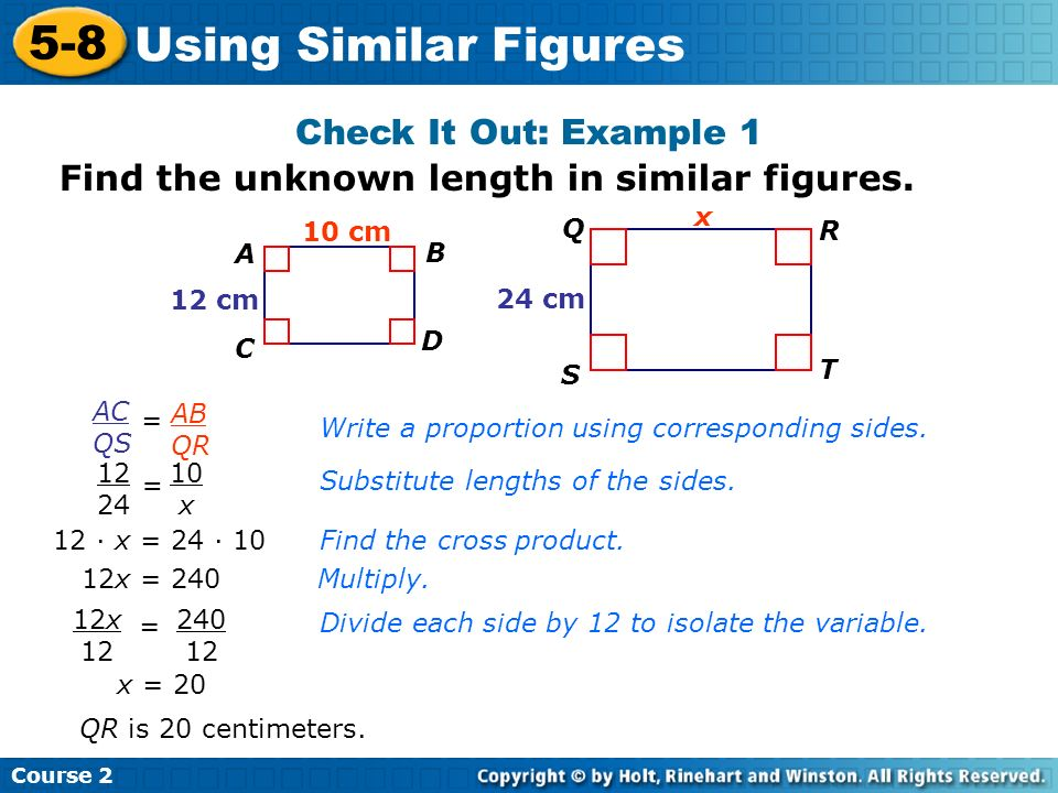 Check It Out: Example 1 Insert Lesson Title Here Course 2 5-8 Using Similar Figures A B C D 10 cm 12 cm Q R S T 24 cm AC QS = AB QR Write a proportion
