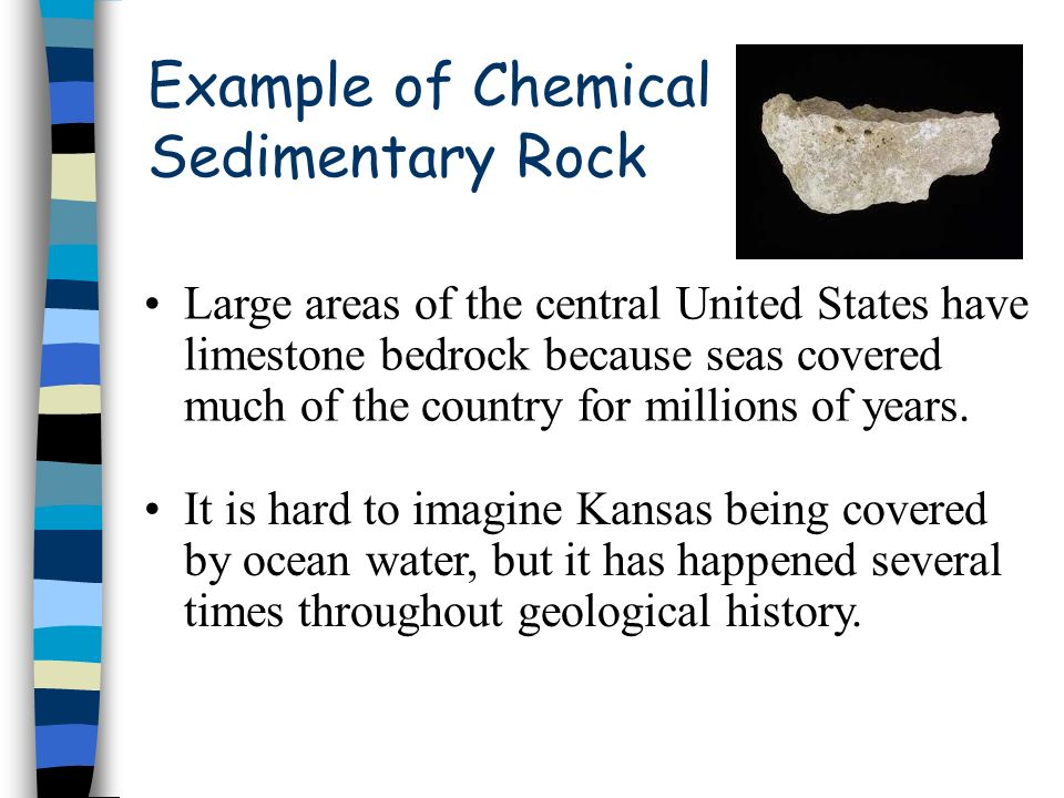 Example of Chemical Sedimentary Rock Large areas of the central United States have limestone bedrock because seas covered much of the country for mill