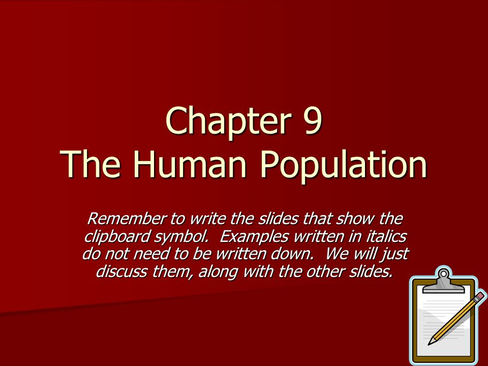 Chapter 9 The Human Population Remember to write the slides that show the clipboard symbol. Examples written in italics do not need to be written down