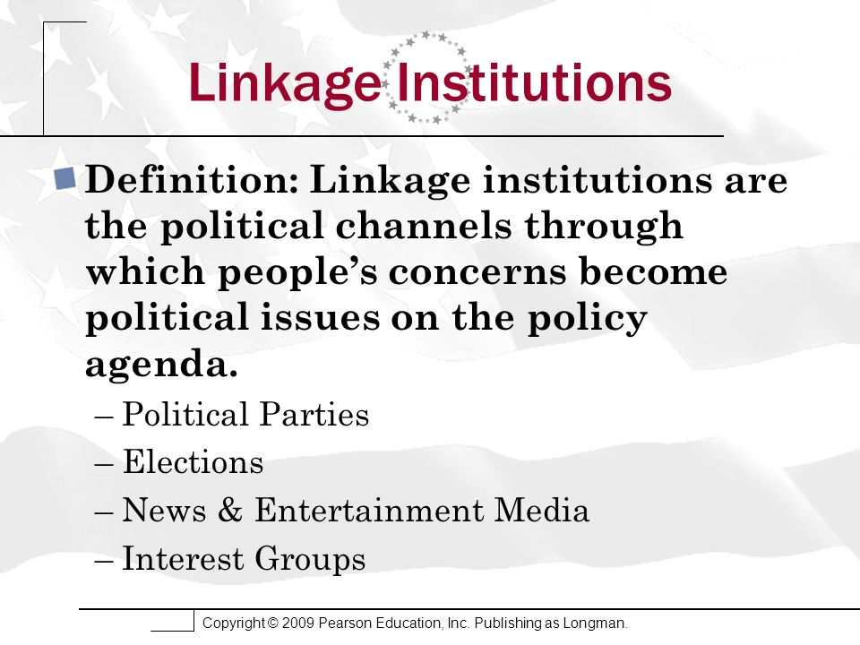 Copyright © 2009 Pearson Education, Inc. Publishing as Longman. Linkage Institutions Definition: Linkage institutions are the political channels throu
