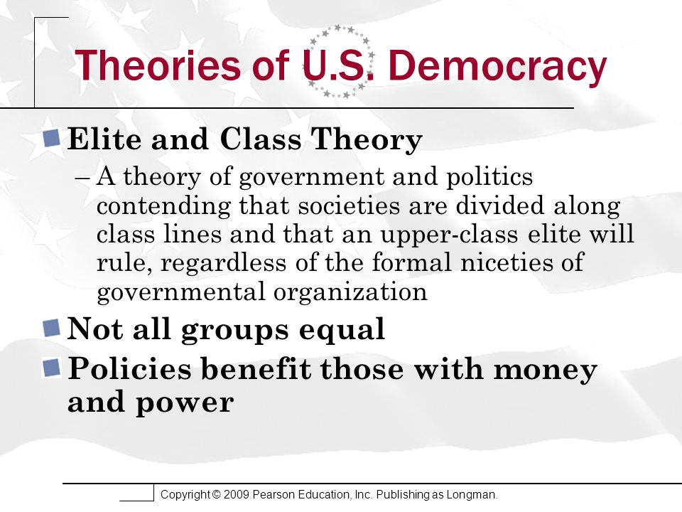 Copyright © 2009 Pearson Education, Inc. Publishing as Longman. Theories of U.S. Democracy Elite and Class Theory –A theory of government and politics