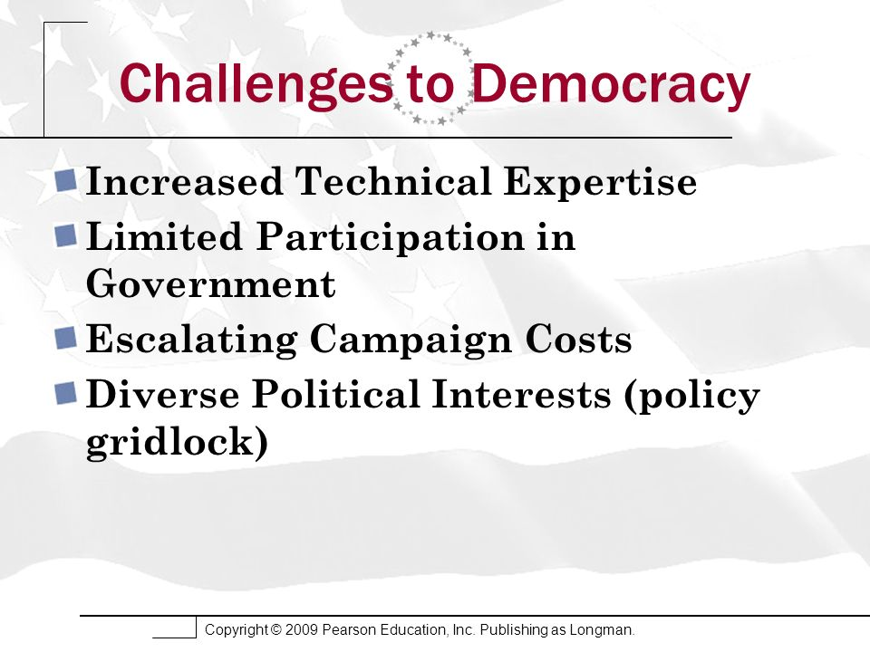 Copyright © 2009 Pearson Education, Inc. Publishing as Longman. Challenges to Democracy Increased Technical Expertise Limited Participation in Governm