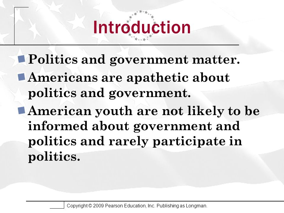 Copyright © 2009 Pearson Education, Inc. Publishing as Longman. Introduction Politics and government matter. Americans are apathetic about politics an