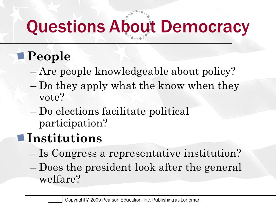Copyright © 2009 Pearson Education, Inc. Publishing as Longman. Questions About Democracy People –Are people knowledgeable about policy? –Do they appl