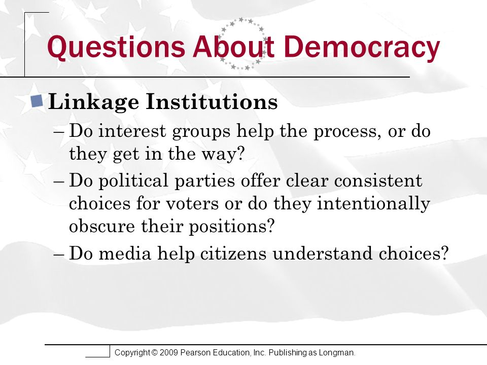 Copyright © 2009 Pearson Education, Inc. Publishing as Longman. Questions About Democracy Linkage Institutions –Do interest groups help the process, o