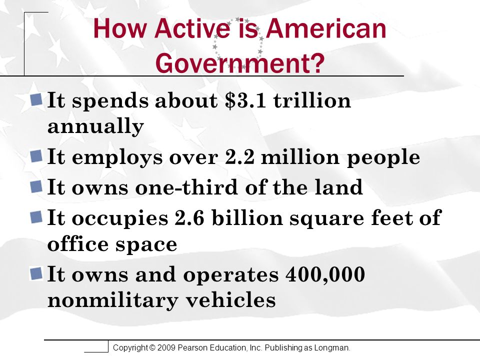 Copyright © 2009 Pearson Education, Inc. Publishing as Longman. How Active is American Government? It spends about $3.1 trillion annually It employs o