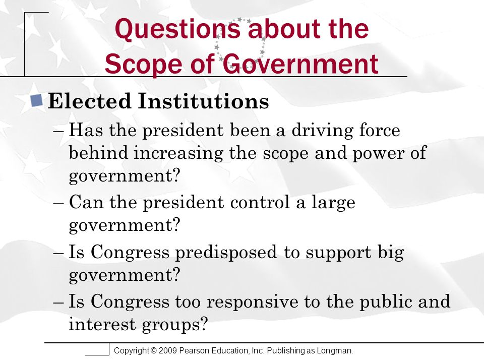 Copyright © 2009 Pearson Education, Inc. Publishing as Longman. Questions about the Scope of Government Elected Institutions –Has the president been a