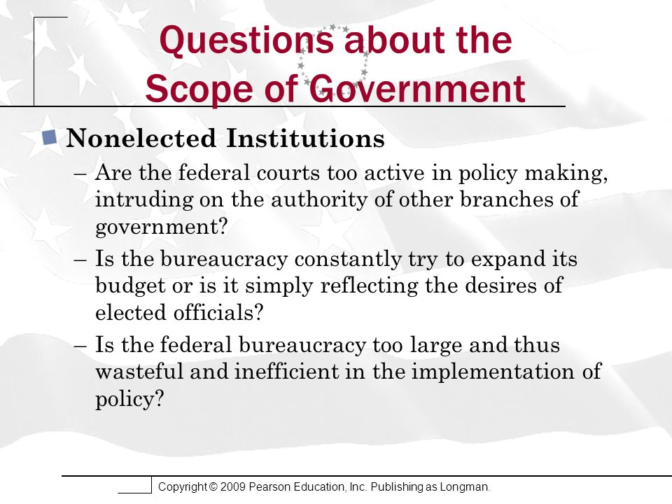 Copyright © 2009 Pearson Education, Inc. Publishing as Longman. Questions about the Scope of Government Nonelected Institutions –Are the federal court