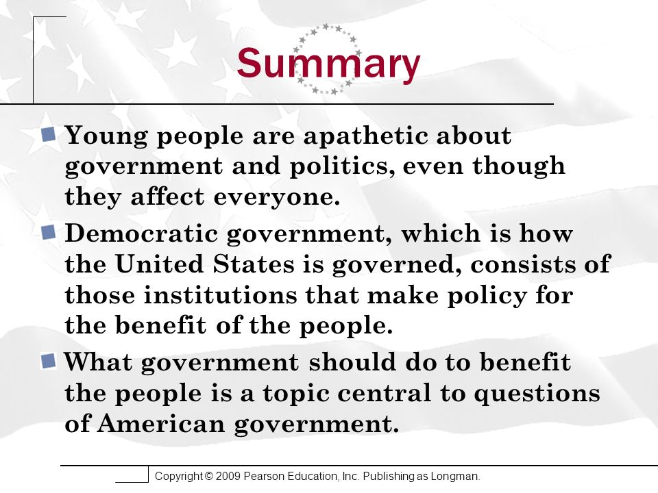 Copyright © 2009 Pearson Education, Inc. Publishing as Longman. Summary Young people are apathetic about government and politics, even though they aff