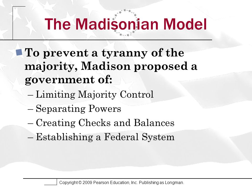 Copyright © 2009 Pearson Education, Inc. Publishing as Longman. The Madisonian Model To prevent a tyranny of the majority, Madison proposed a governme
