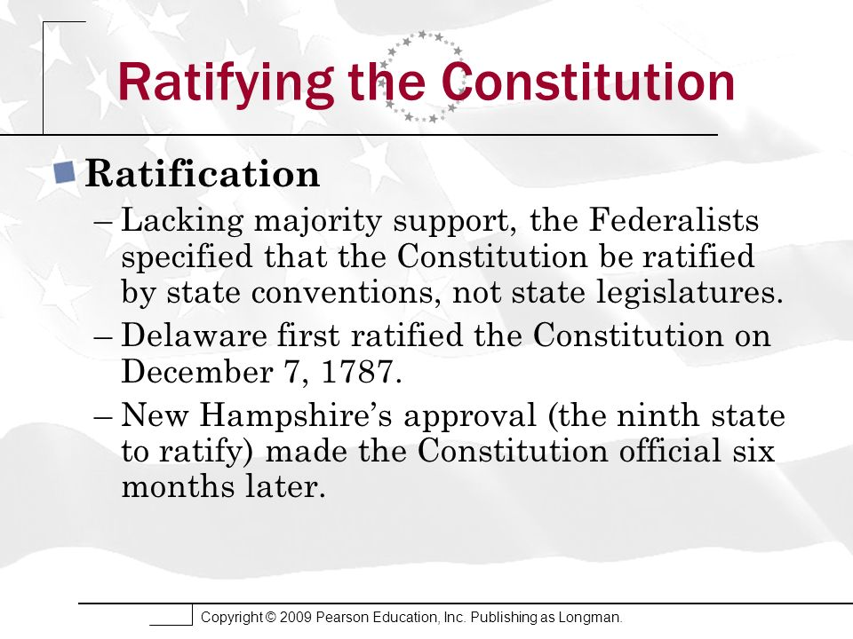 Copyright © 2009 Pearson Education, Inc. Publishing as Longman. Ratifying the Constitution Ratification –Lacking majority support, the Federalists spe