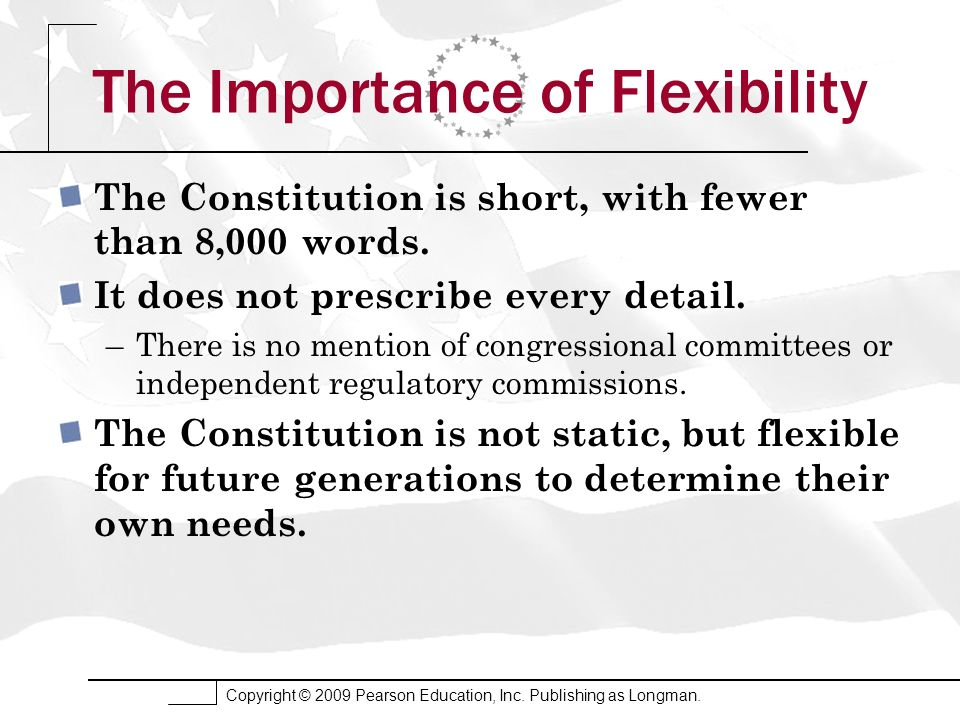 Copyright © 2009 Pearson Education, Inc. Publishing as Longman. The Importance of Flexibility The Constitution is short, with fewer than 8,000 words.