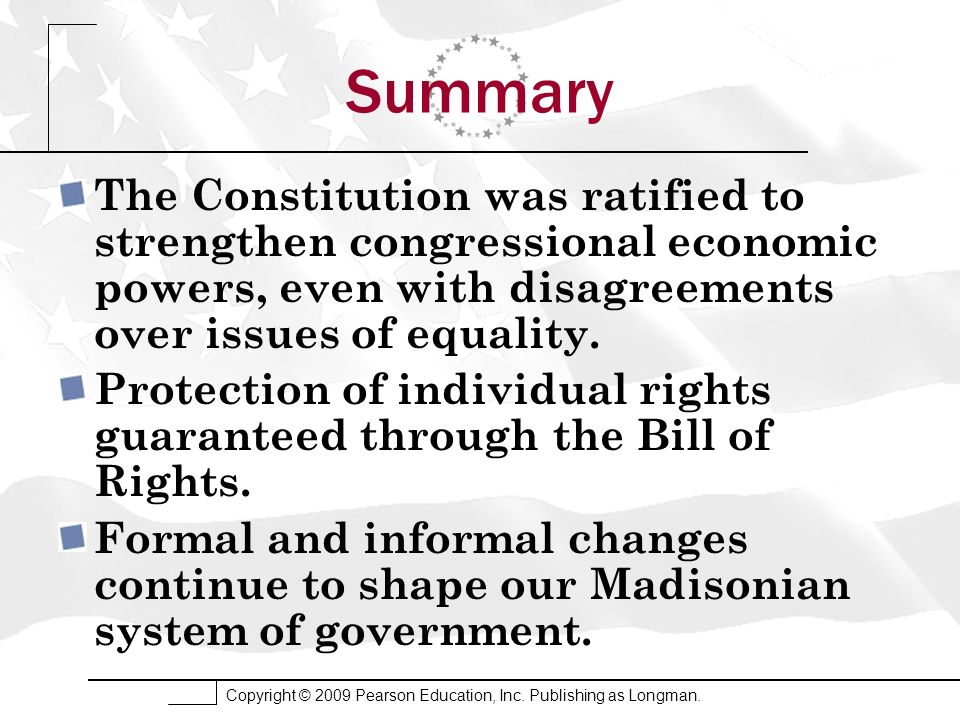 Copyright © 2009 Pearson Education, Inc. Publishing as Longman. Summary The Constitution was ratified to strengthen congressional economic powers, eve