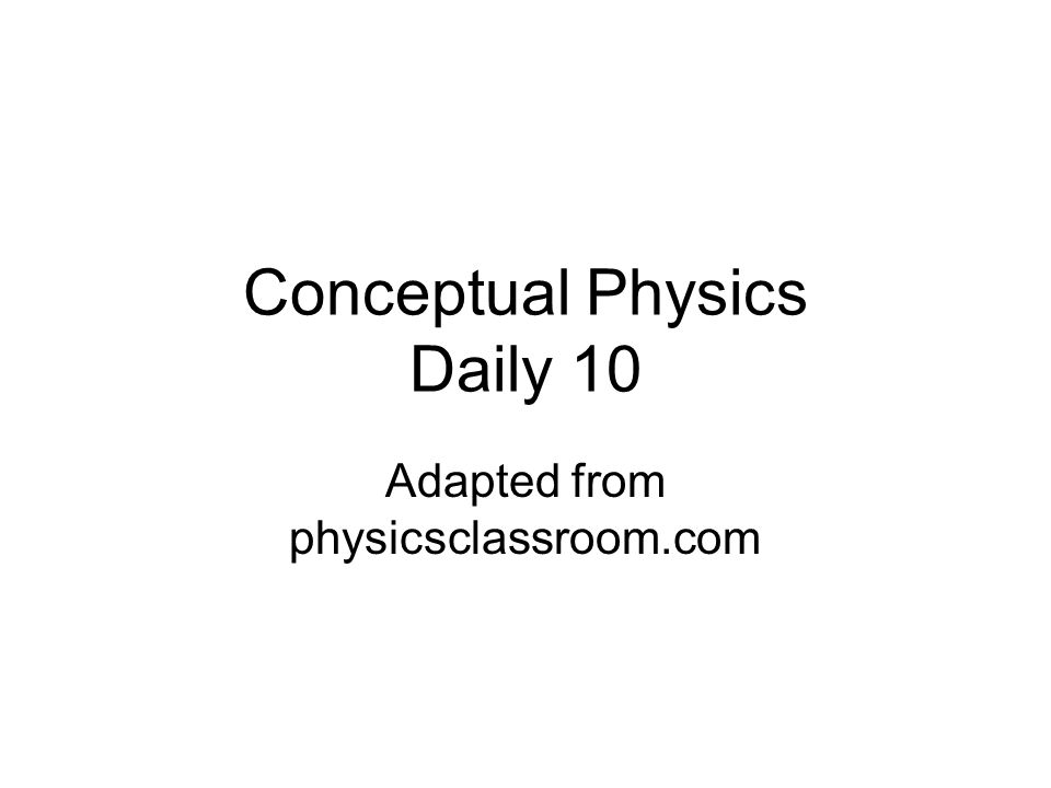 Conceptual Physics Daily 10 Adapted from physicsclassroom.com