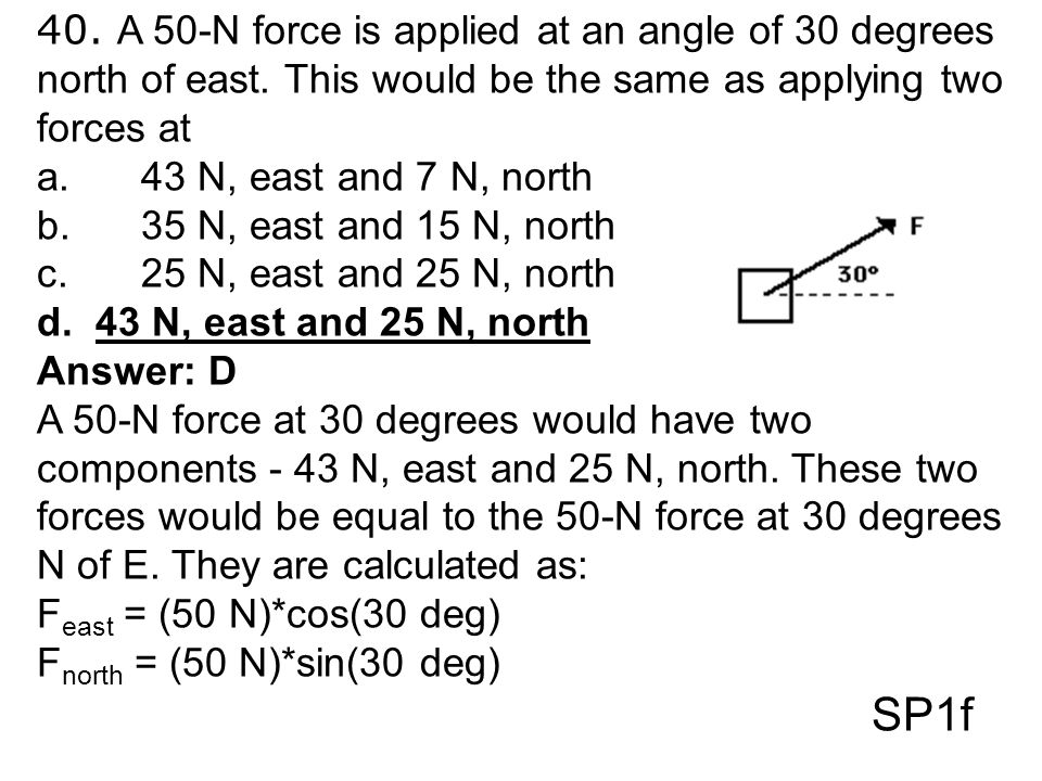 40. A 50-N force is applied at an angle of 30 degrees north of east. This would be the same as applying two forces at a.43 N, east and 7 N, north b.35