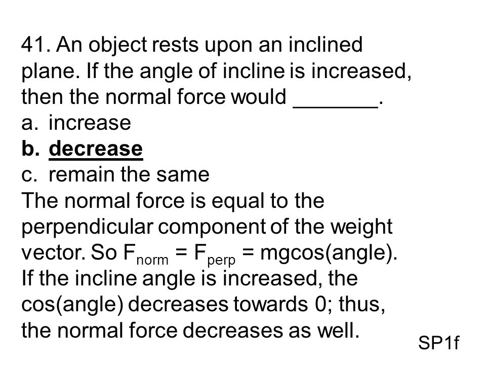 41. An object rests upon an inclined plane. If the angle of incline is increased, then the normal force would _______. a.increase b.decrease c.remain