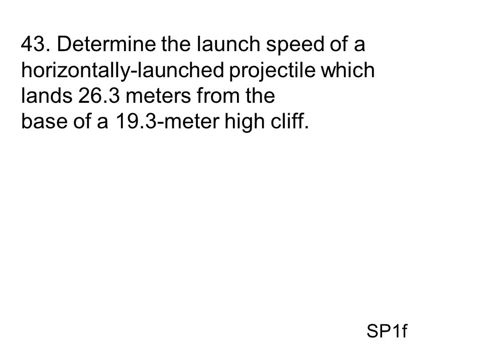 43. Determine the launch speed of a horizontally-launched projectile which lands 26.3 meters from the base of a 19.3-meter high cliff. SP1f