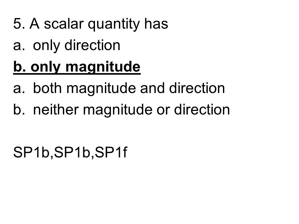 5. A scalar quantity has a.only direction b. only magnitude a.both magnitude and direction b.neither magnitude or direction SP1b,SP1b,SP1f