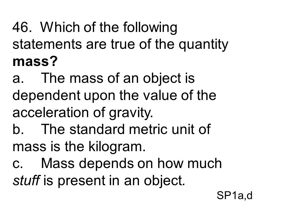 46. Which of the following statements are true of the quantity mass? a.The mass of an object is dependent upon the value of the acceleration of gravit