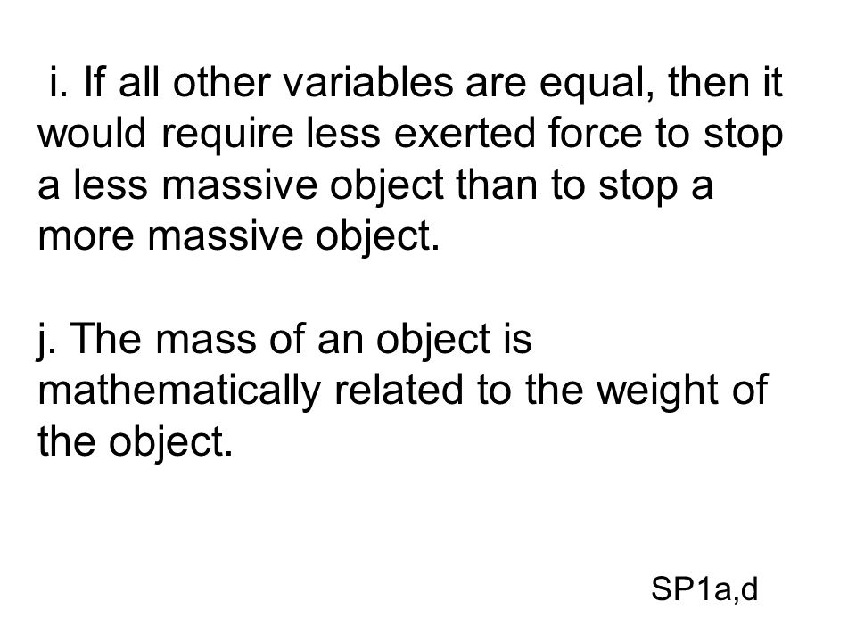 i. If all other variables are equal, then it would require less exerted force to stop a less massive object than to stop a more massive object. j. The