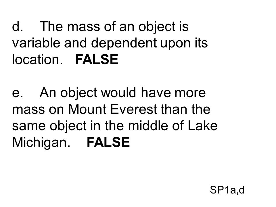 d.The mass of an object is variable and dependent upon its location. FALSE e.An object would have more mass on Mount Everest than the same object in t