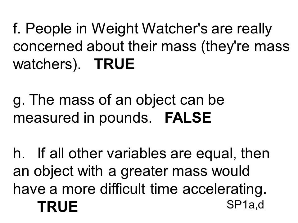 f. People in Weight Watcher's are really concerned about their mass (they're mass watchers). TRUE g. The mass of an object can be measured in pounds.
