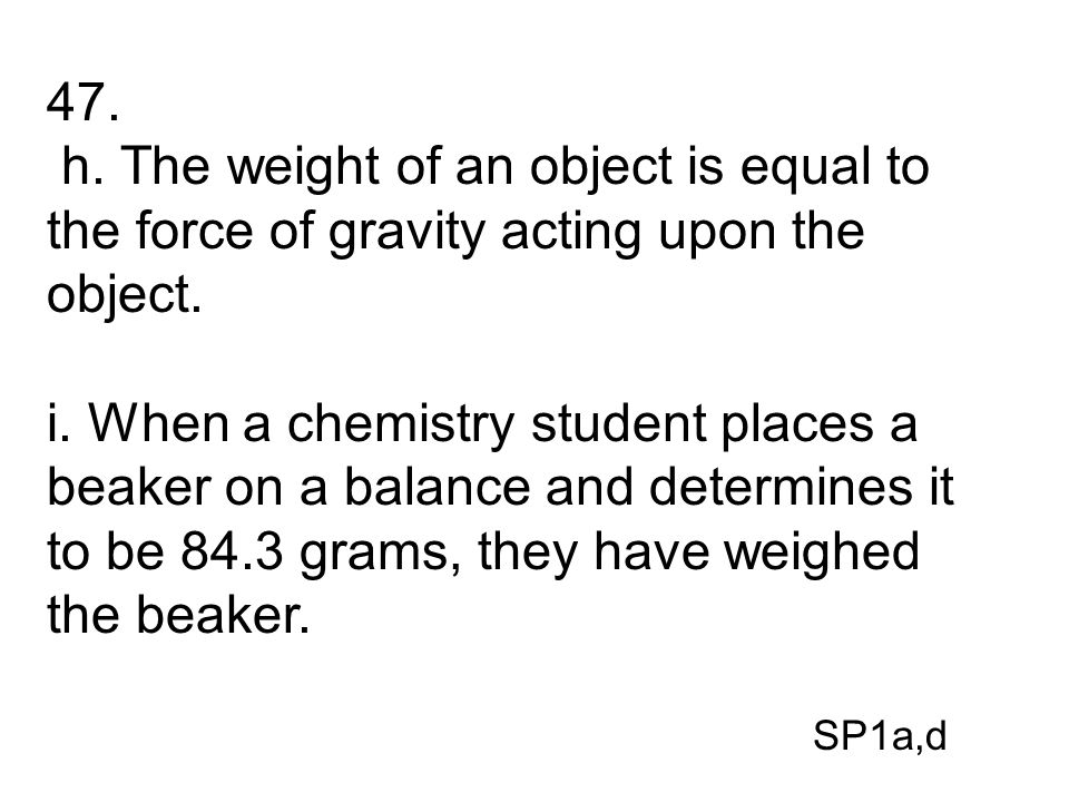 47. h. The weight of an object is equal to the force of gravity acting upon the object. i. When a chemistry student places a beaker on a balance and d