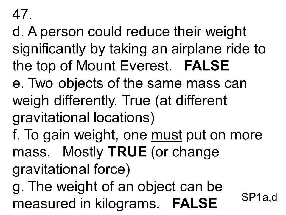 47. d. A person could reduce their weight significantly by taking an airplane ride to the top of Mount Everest. FALSE e. Two objects of the same mass