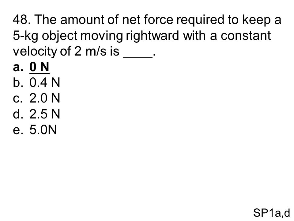 48. The amount of net force required to keep a 5-kg object moving rightward with a constant velocity of 2 m/s is ____. a.0 N b.0.4 N c.2.0 N d.2.5 N e