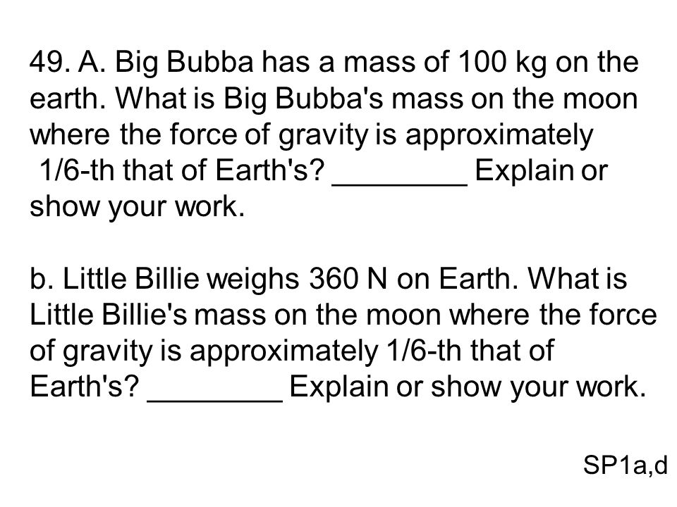 49. A. Big Bubba has a mass of 100 kg on the earth. What is Big Bubba's mass on the moon where the force of gravity is approximately 1/6-th that of Ea