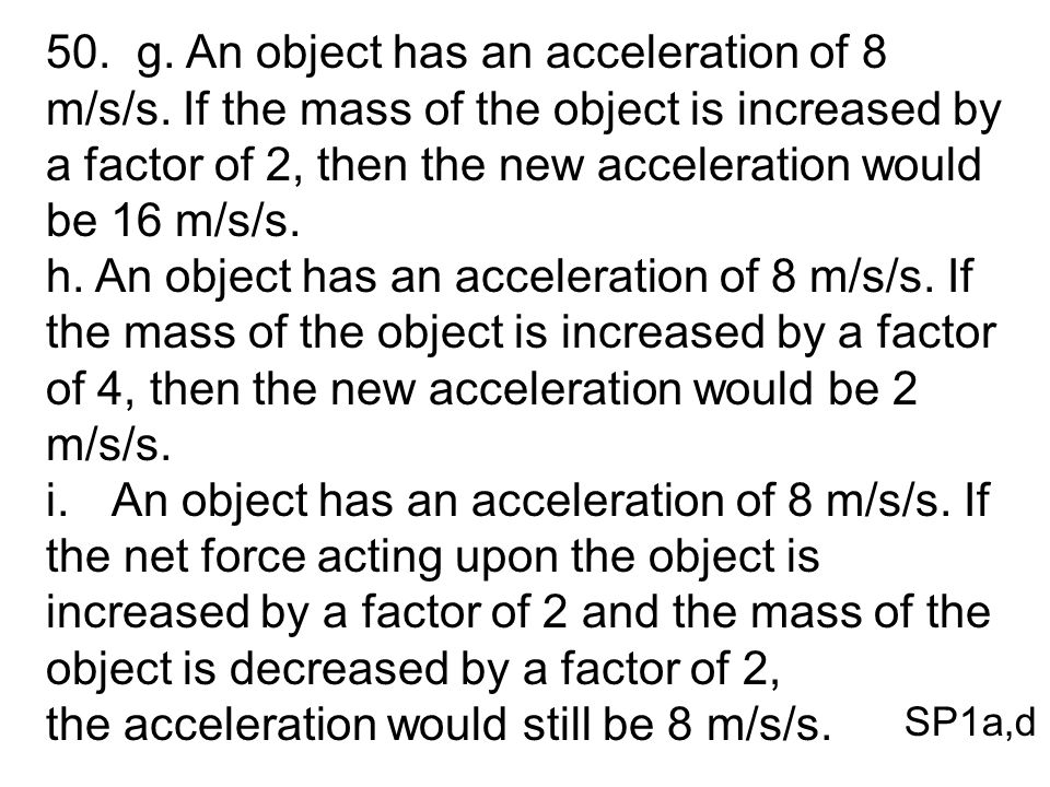 50. g. An object has an acceleration of 8 m/s/s. If the mass of the object is increased by a factor of 2, then the new acceleration would be 16 m/s/s.