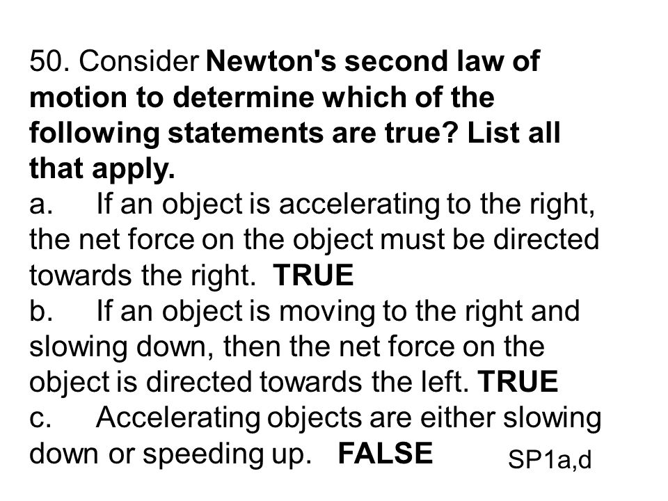 50. Consider Newton's second law of motion to determine which of the following statements are true? List all that apply. a.If an object is acceleratin