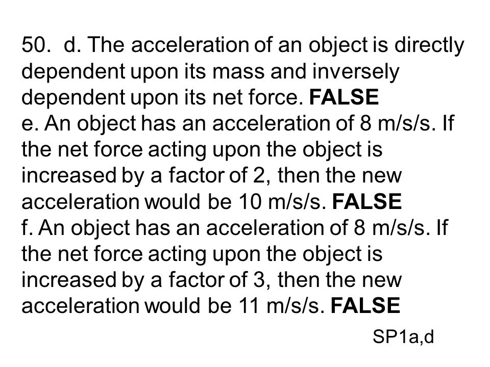 50. d. The acceleration of an object is directly dependent upon its mass and inversely dependent upon its net force. FALSE e. An object has an acceler