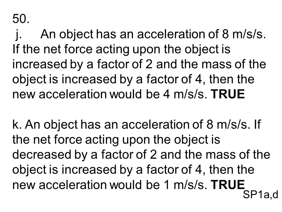 50. j.An object has an acceleration of 8 m/s/s. If the net force acting upon the object is increased by a factor of 2 and the mass of the object is in