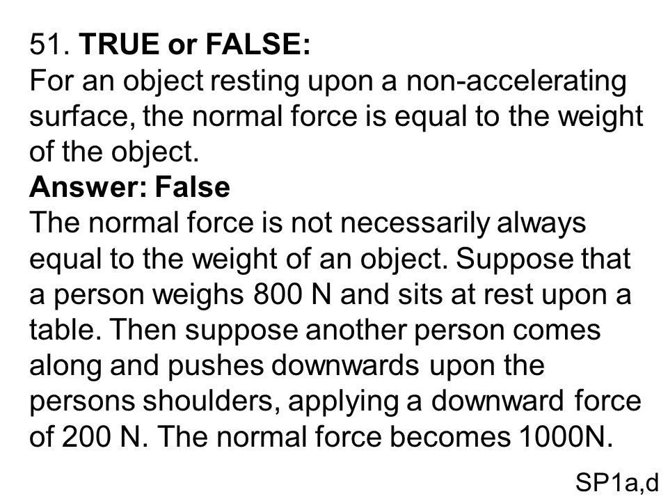 51. TRUE or FALSE: For an object resting upon a non-accelerating surface, the normal force is equal to the weight of the object. Answer: False The nor