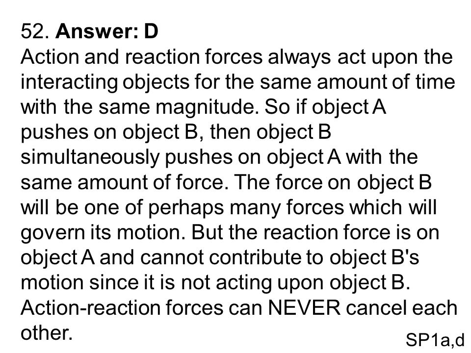 52. Answer: D Action and reaction forces always act upon the interacting objects for the same amount of time with the same magnitude. So if object A p
