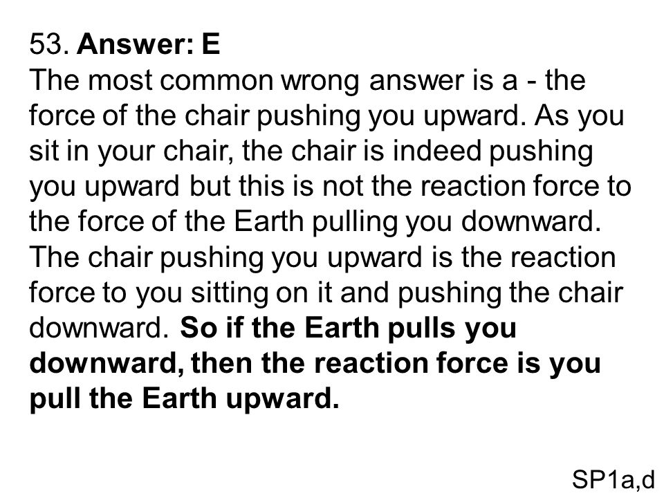 53. Answer: E The most common wrong answer is a - the force of the chair pushing you upward. As you sit in your chair, the chair is indeed pushing you