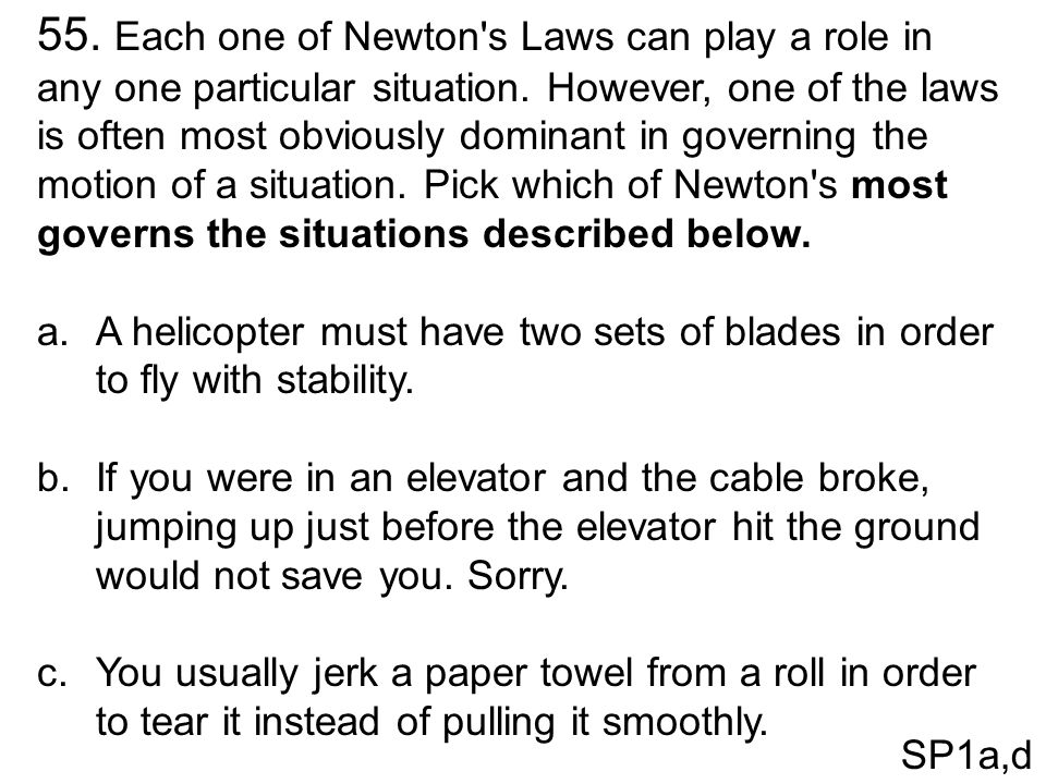 55. Each one of Newton's Laws can play a role in any one particular situation. However, one of the laws is often most obviously dominant in governing