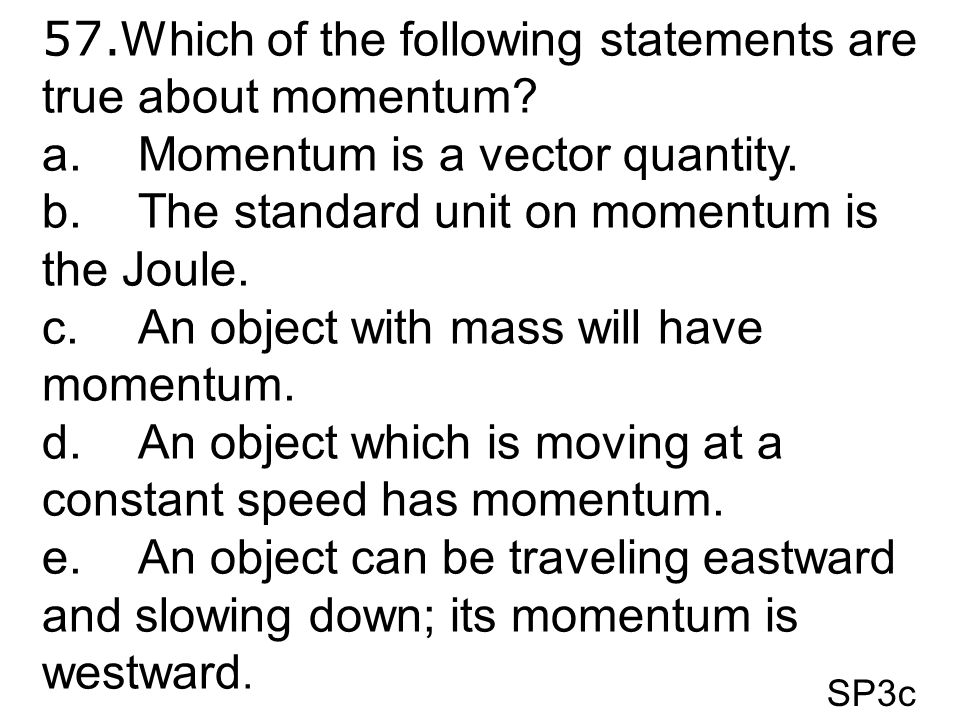 SP3c 57. Which of the following statements are true about momentum? a.Momentum is a vector quantity. b.The standard unit on momentum is the Joule. c.A