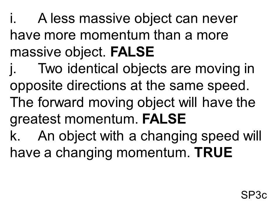 SP3c i.A less massive object can never have more momentum than a more massive object. FALSE j.Two identical objects are moving in opposite directions