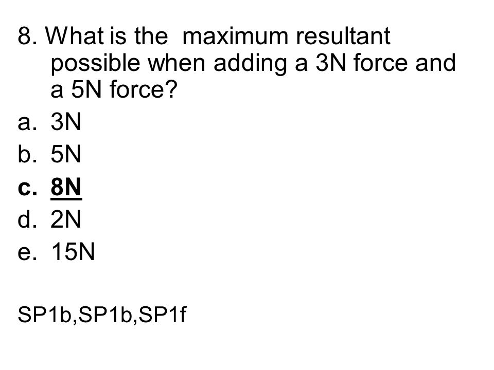 8. What is the maximum resultant possible when adding a 3N force and a 5N force? a.3N b.5N c.8N d.2N e.15N SP1b,SP1b,SP1f