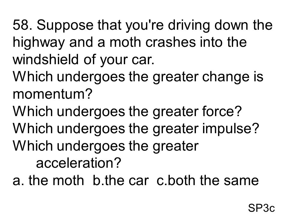 SP3c 58. Suppose that you're driving down the highway and a moth crashes into the windshield of your car. Which undergoes the greater change is moment