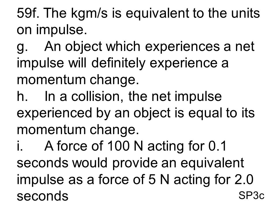SP3c 59f. The kgm/s is equivalent to the units on impulse. g.An object which experiences a net impulse will definitely experience a momentum change. h