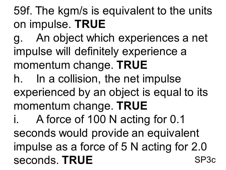 SP3c 59f. The kgm/s is equivalent to the units on impulse. TRUE g.An object which experiences a net impulse will definitely experience a momentum chan