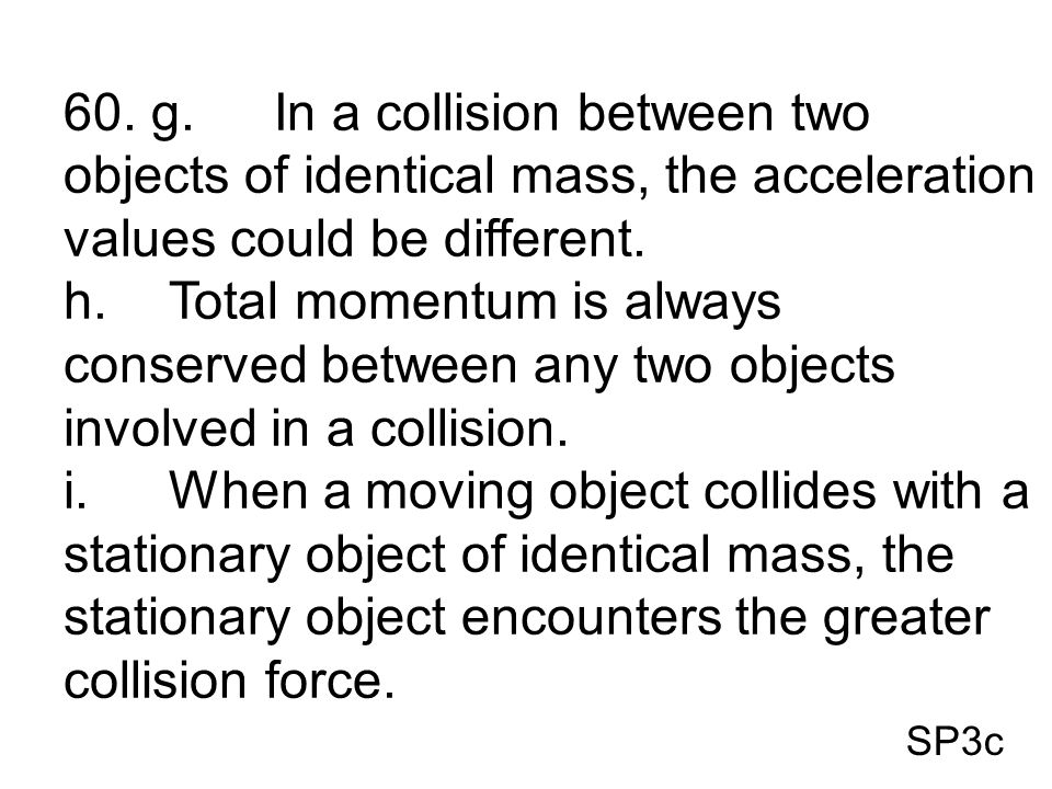 SP3c 60. g.In a collision between two objects of identical mass, the acceleration values could be different. h.Total momentum is always conserved betw