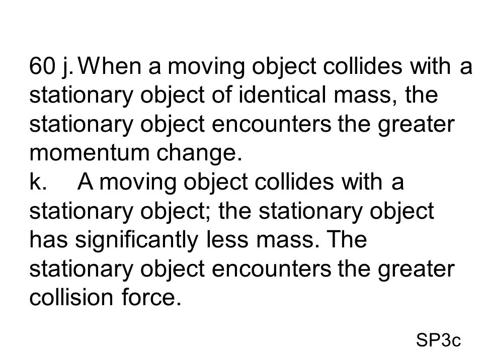SP3c 60 j.When a moving object collides with a stationary object of identical mass, the stationary object encounters the greater momentum change. k.A