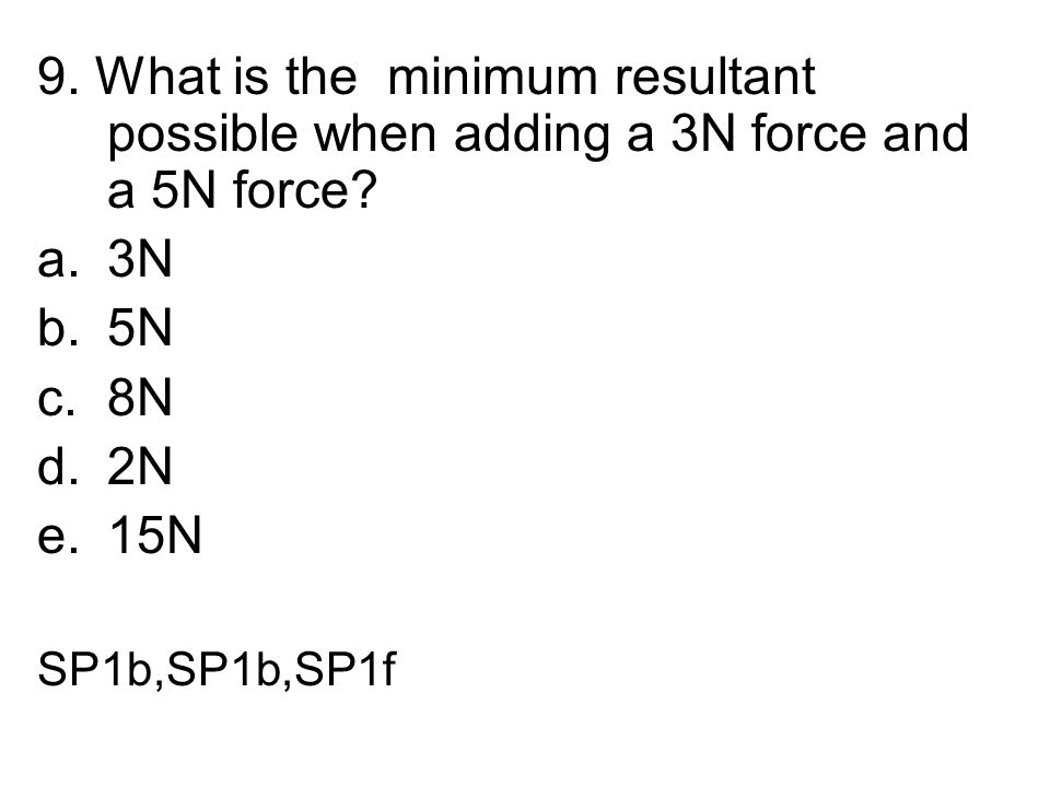 9. What is the minimum resultant possible when adding a 3N force and a 5N force? a.3N b.5N c.8N d.2N e.15N SP1b,SP1b,SP1f