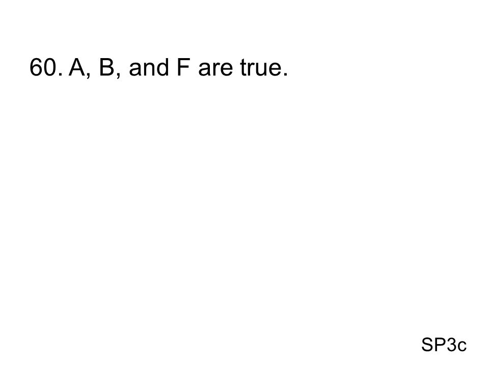 SP3c 60. A, B, and F are true.