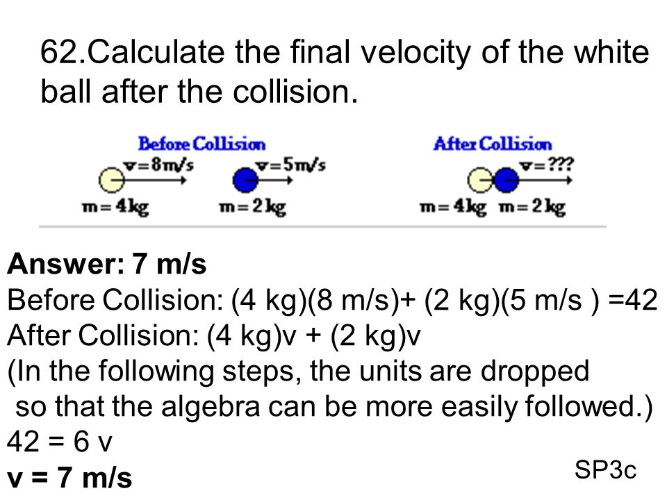 SP3c 62.Calculate the final velocity of the white ball after the collision. Answer: 7 m/s Before Collision: (4 kg)(8 m/s)+ (2 kg)(5 m/s ) =42 After Co