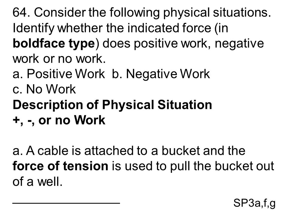 SP3a,f,g 64. Consider the following physical situations. Identify whether the indicated force (in boldface type) does positive work, negative work or